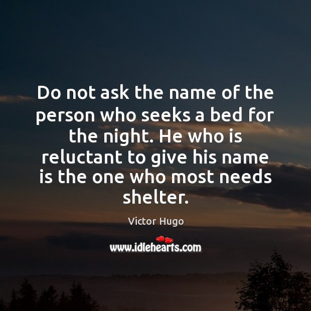 Do not ask the name of the person who seeks a bed Victor Hugo Picture Quote