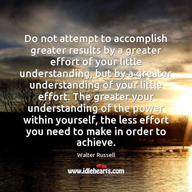 Do not attempt to accomplish greater results by a greater effort of Walter Russell Picture Quote