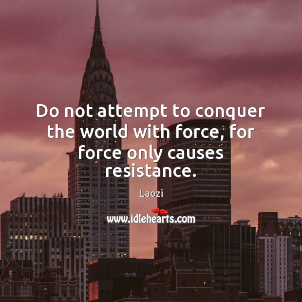 Image, Do not attempt to conquer the world with force, for force only causes resistance.
