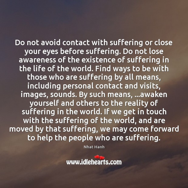 Image, Do not avoid contact with suffering or close your eyes before suffering.