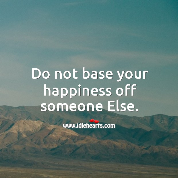 Do not base your happiness off someone else. Image