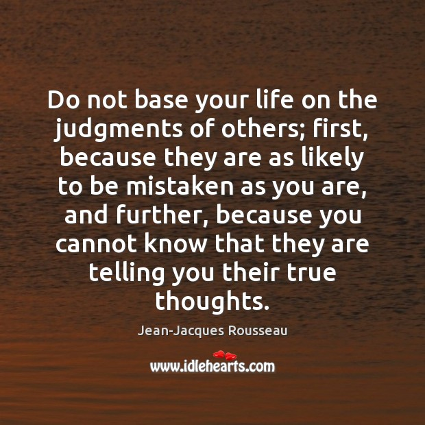 Do not base your life on the judgments of others; first, because Jean-Jacques Rousseau Picture Quote