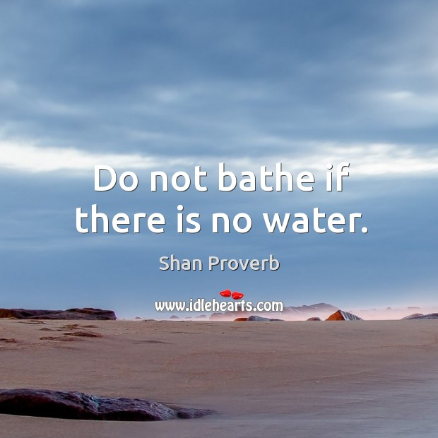 Do not bathe if there is no water. Image