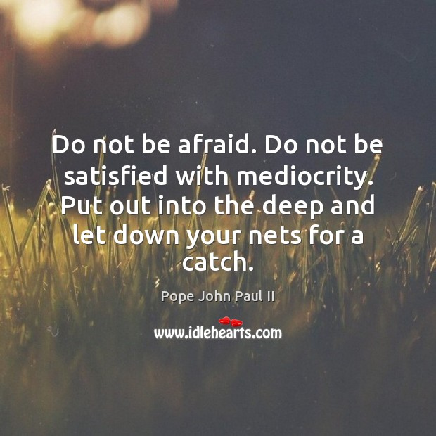 Do not be afraid. Do not be satisfied with mediocrity. Put out Image