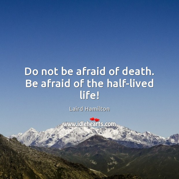 Image, Do not be afraid of death. Be afraid of the half-lived life!