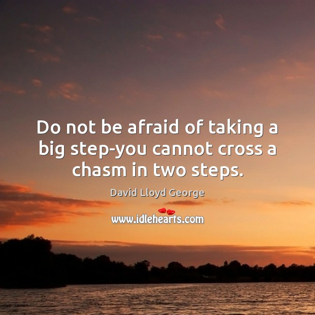 Do not be afraid of taking a big step-you cannot cross a chasm in two steps. David Lloyd George Picture Quote