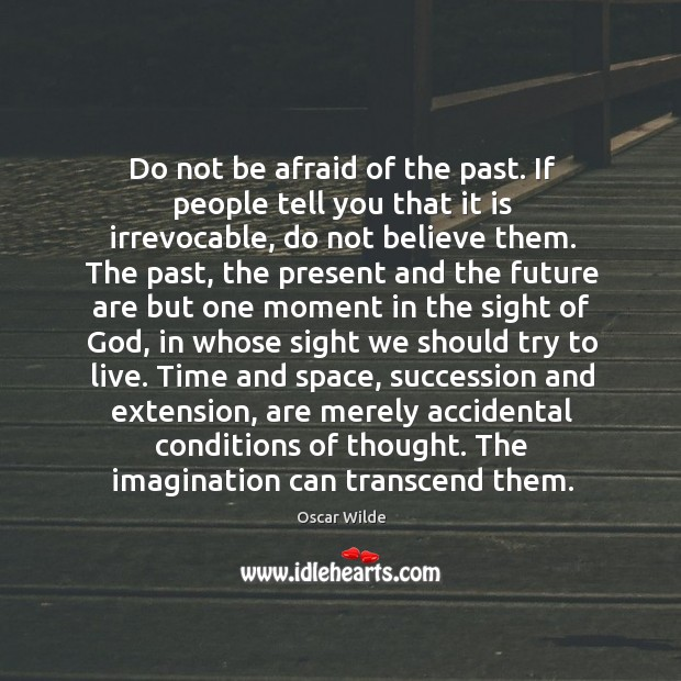 Do not be afraid of the past. If people tell you that Image