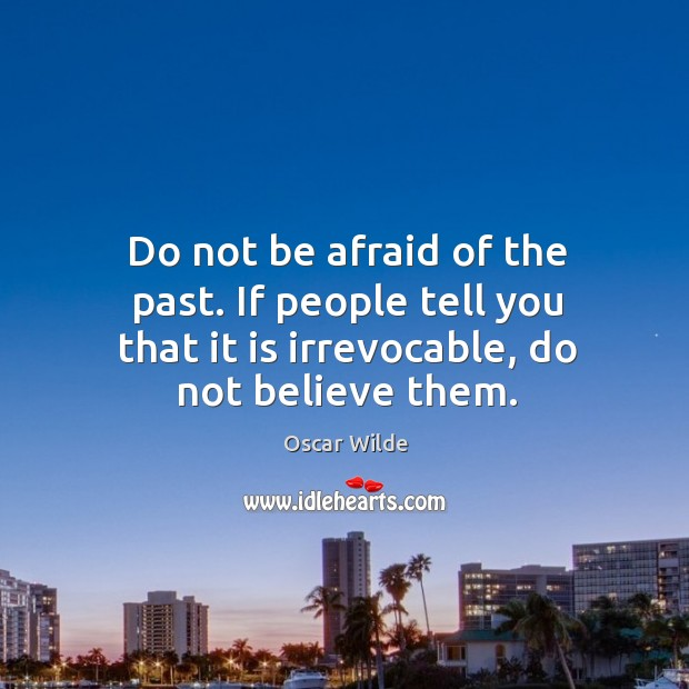 Do not be afraid of the past. If people tell you that it is irrevocable, do not believe them. Image
