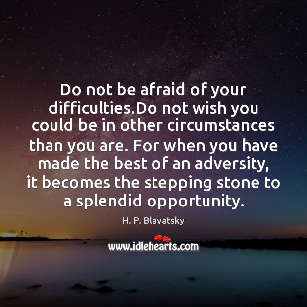 Do not be afraid of your difficulties.Do not wish you could Opportunity Quotes Image