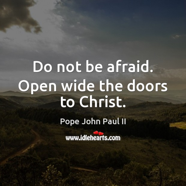 Do not be afraid. Open wide the doors to Christ. Pope John Paul II Picture Quote