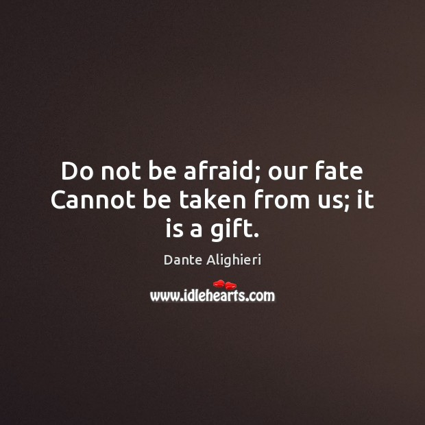 Do not be afraid; our fate Cannot be taken from us; it is a gift. Image