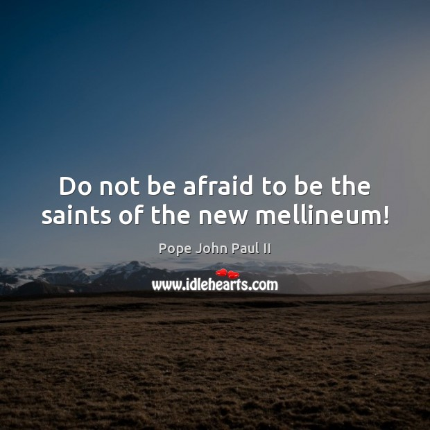 Do not be afraid to be the saints of the new mellineum! Pope John Paul II Picture Quote