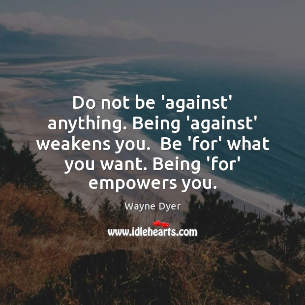 Image, Do not be 'against' anything. Being 'against' weakens you.  Be 'for' what