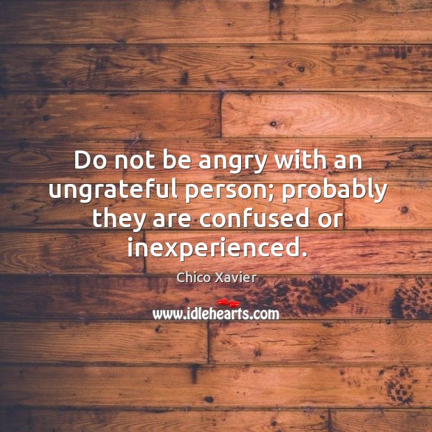 Do not be angry with an ungrateful person; probably they are confused or inexperienced. Image