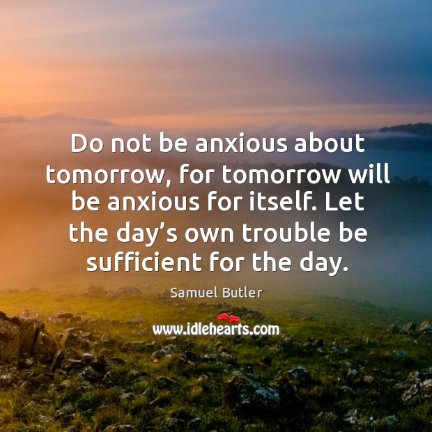 Do not be anxious about tomorrow, for tomorrow will be anxious for itself. Let the day's own trouble be sufficient for the day. Image