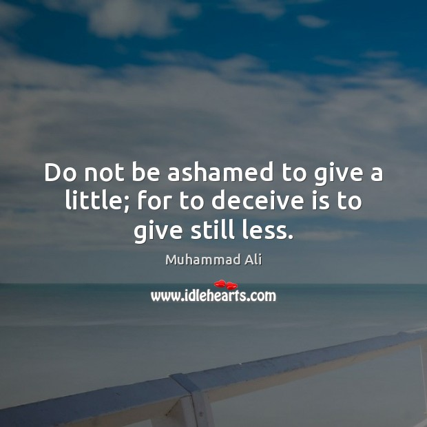 Do not be ashamed to give a little; for to deceive is to give still less. Muhammad Ali Picture Quote