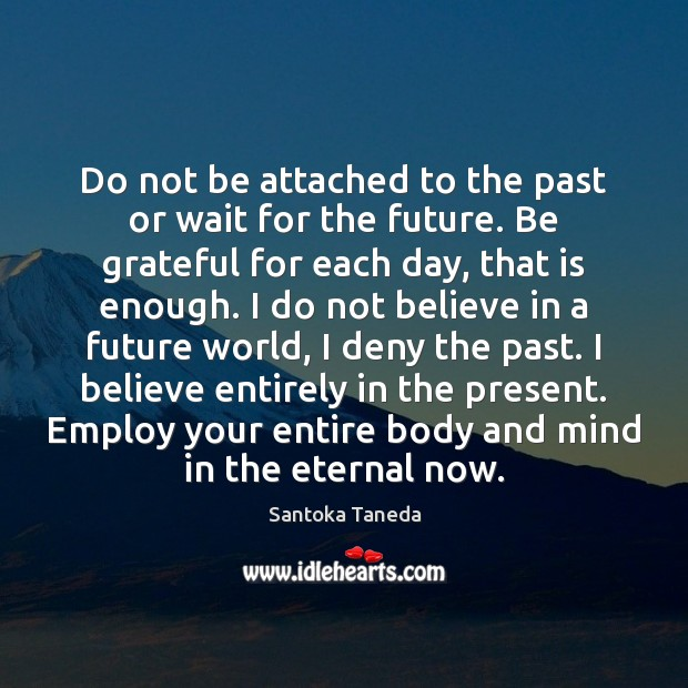 Do not be attached to the past or wait for the future. Be Grateful Quotes Image