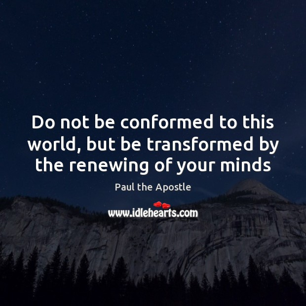 Do not be conformed to this world, but be transformed by the renewing of your minds Paul the Apostle Picture Quote