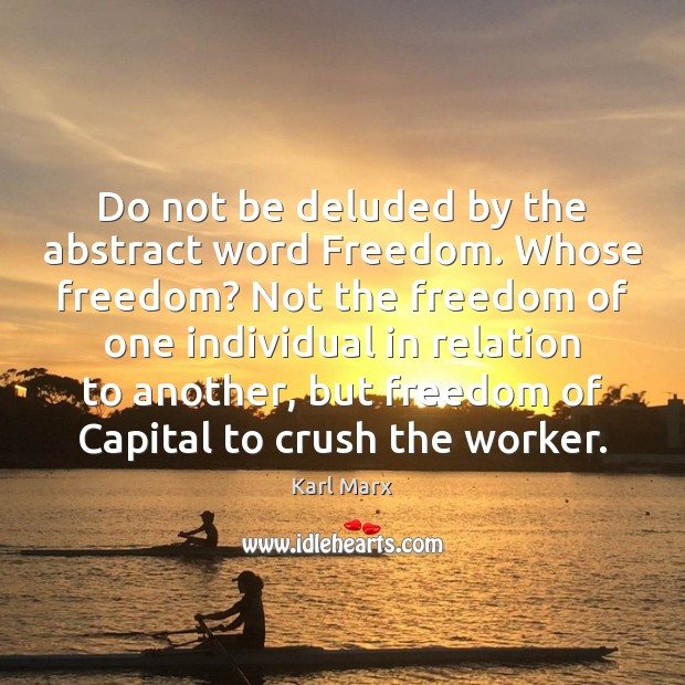 Do not be deluded by the abstract word Freedom. Whose freedom? Not Image