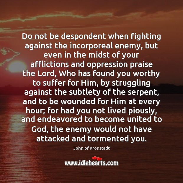 Do not be despondent when fighting against the incorporeal enemy, but even John of Kronstadt Picture Quote