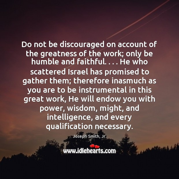 Do not be discouraged on account of the greatness of the work; Joseph Smith, Jr. Picture Quote