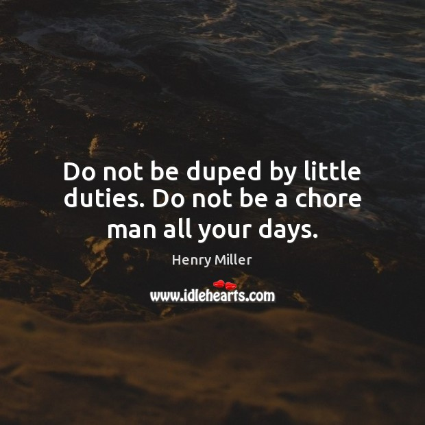 Do not be duped by little duties. Do not be a chore man all your days. Henry Miller Picture Quote