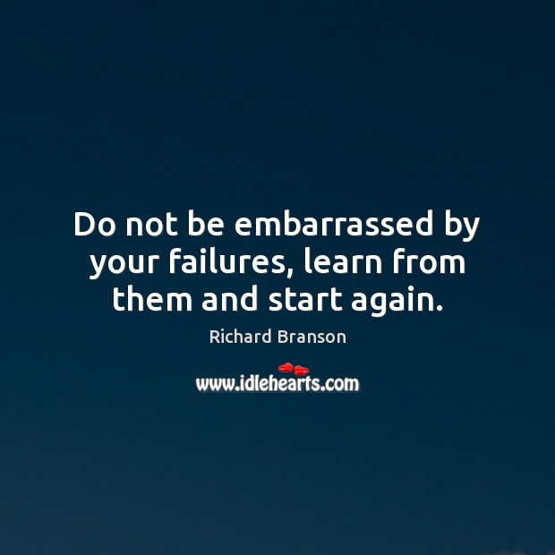 Do not be embarrassed by your failures, learn from them and start again. Image