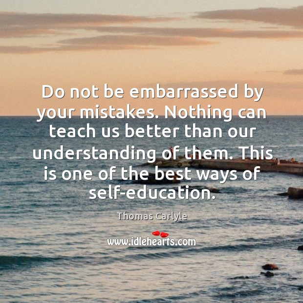 Do not be embarrassed by your mistakes. Nothing can teach us better than our understanding of them. Image