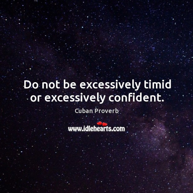 Do not be excessively timid or excessively confident. Cuban Proverbs Image