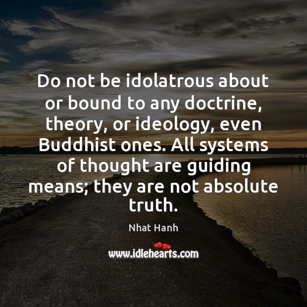Do not be idolatrous about or bound to any doctrine, theory, or Image
