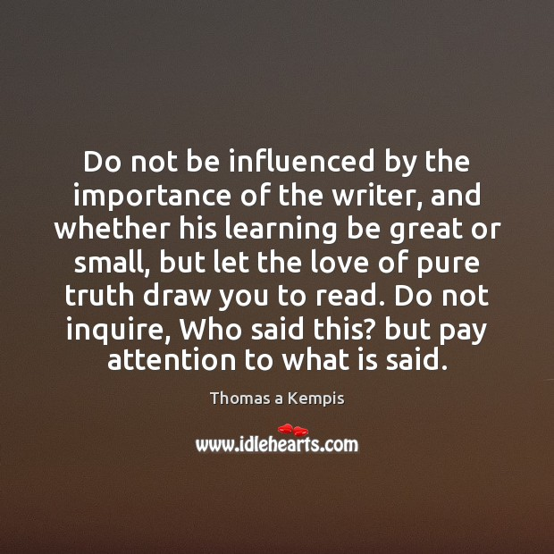 Thomas a Kempis Picture Quote image saying: Do not be influenced by the importance of the writer, and whether