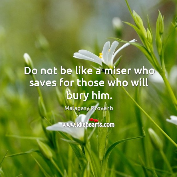 Do not be like a miser who saves for those who will bury him. Malagasy Proverbs Image