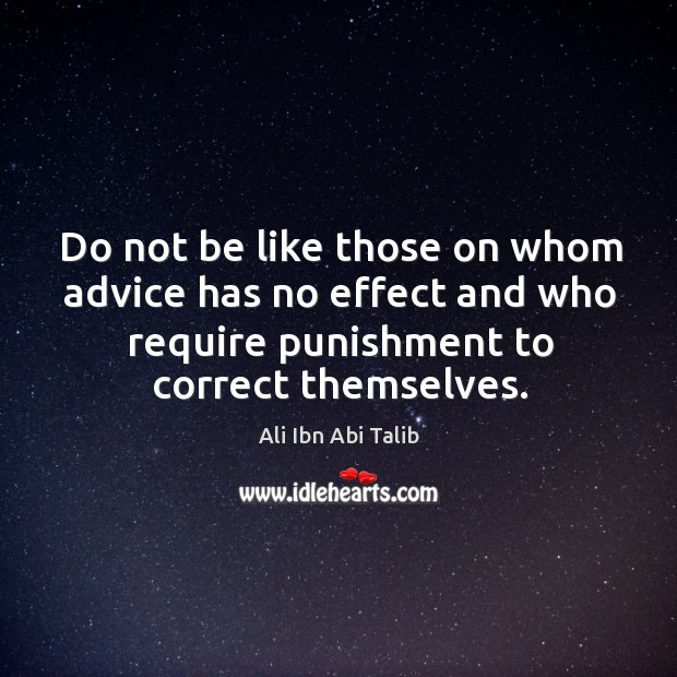 Do not be like those on whom advice has no effect and Ali Ibn Abi Talib Picture Quote