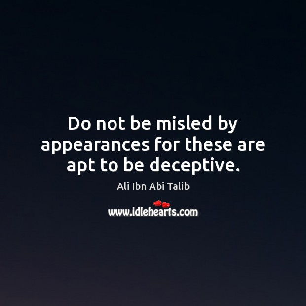 Do not be misled by appearances for these are apt to be deceptive. Ali Ibn Abi Talib Picture Quote