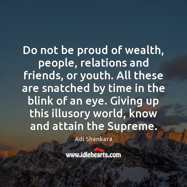 Do not be proud of wealth, people, relations and friends, or youth. Image