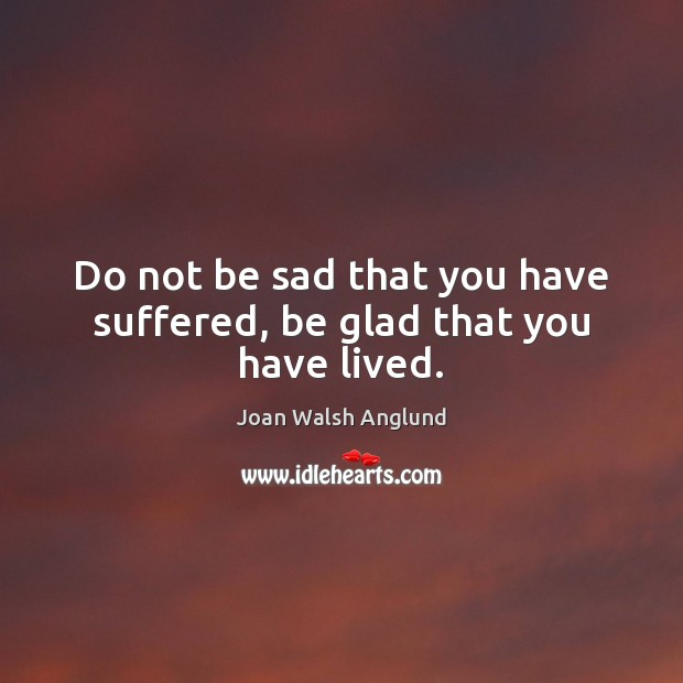 Do not be sad that you have suffered, be glad that you have lived. Joan Walsh Anglund Picture Quote