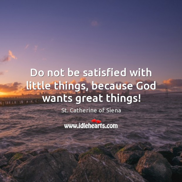 Do not be satisfied with little things, because God wants great things! Image