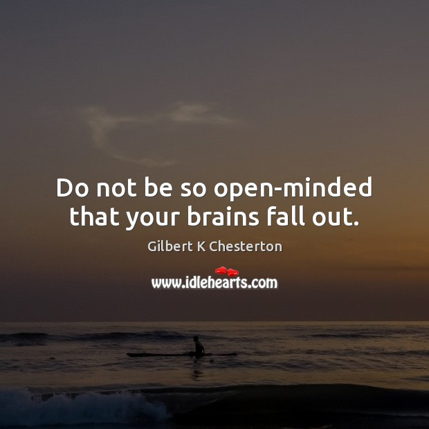 Image, Do not be so open-minded that your brains fall out.