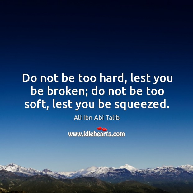Do not be too hard, lest you be broken; do not be too soft, lest you be squeezed. Ali Ibn Abi Talib Picture Quote