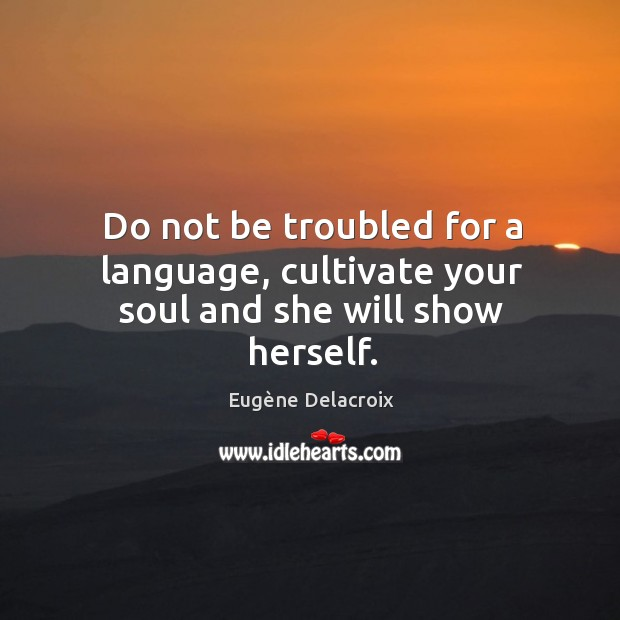 Image, Do not be troubled for a language, cultivate your soul and she will show herself.
