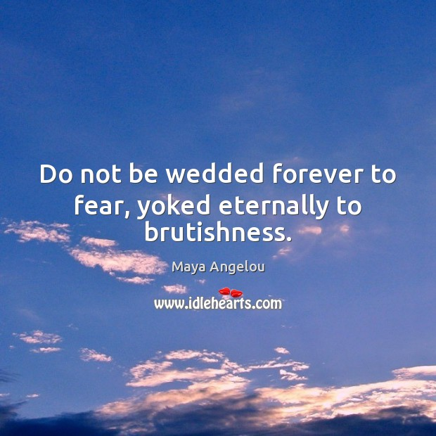 Image, Do not be wedded forever to fear, yoked eternally to brutishness.