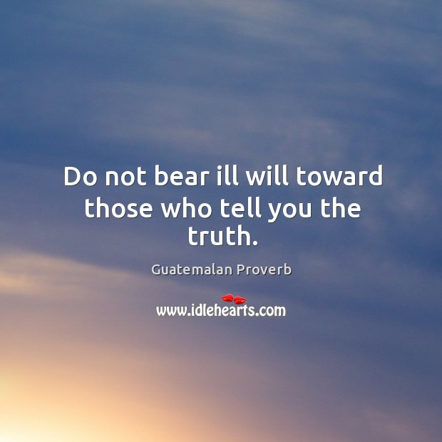 Do not bear ill will toward those who tell you the truth. Guatemalan Proverbs Image