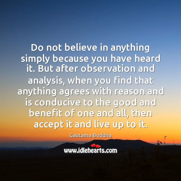 Image, Do not believe in anything simply because you have heard it. But