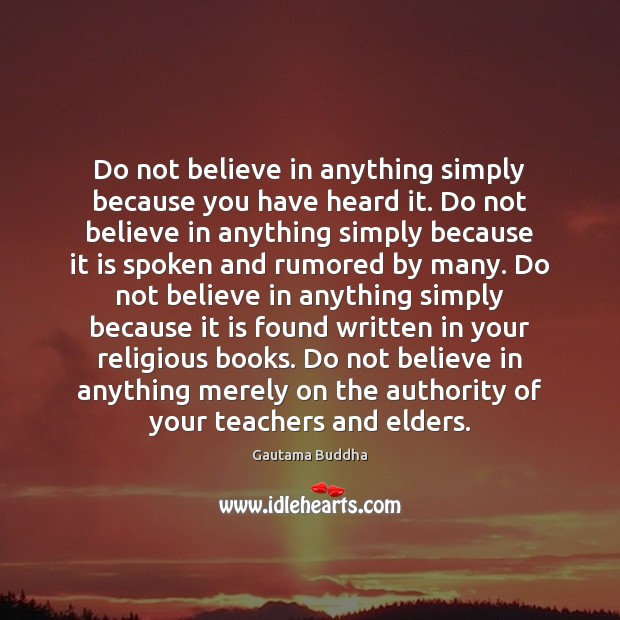 Image, Do not believe in anything simply because you have heard it. Do