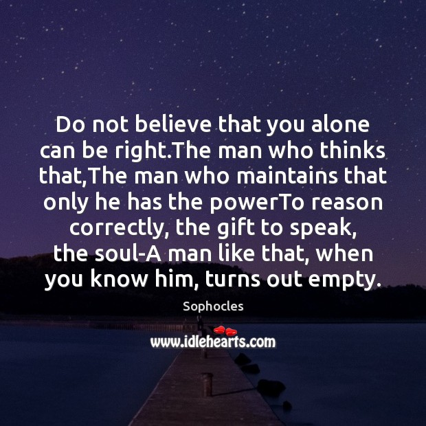 Do not believe that you alone can be right.The man who Sophocles Picture Quote