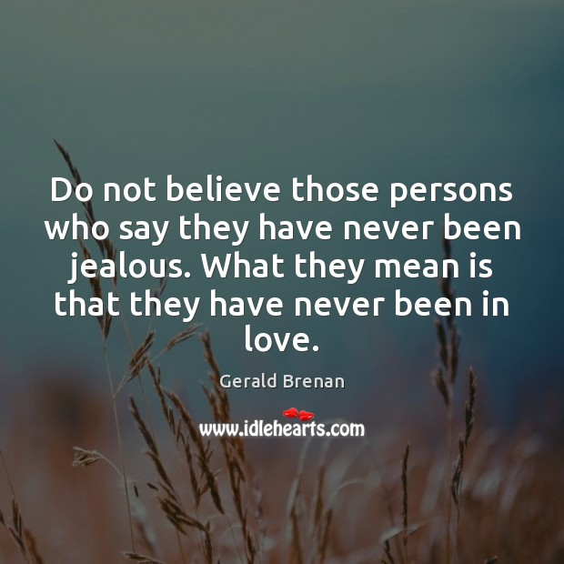 Do not believe those persons who say they have never been jealous. Gerald Brenan Picture Quote