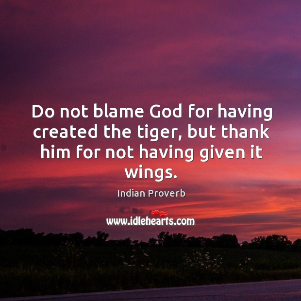 Image, Do not blame God for having created the tiger, but thank him for not having given it wings.