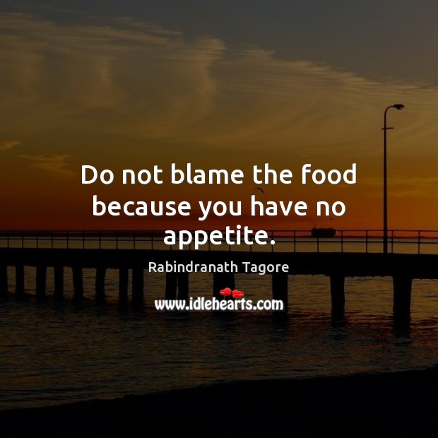 Do not blame the food because you have no appetite. Image