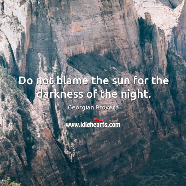 Do not blame the sun for the darkness of the night. Georgian Proverbs Image