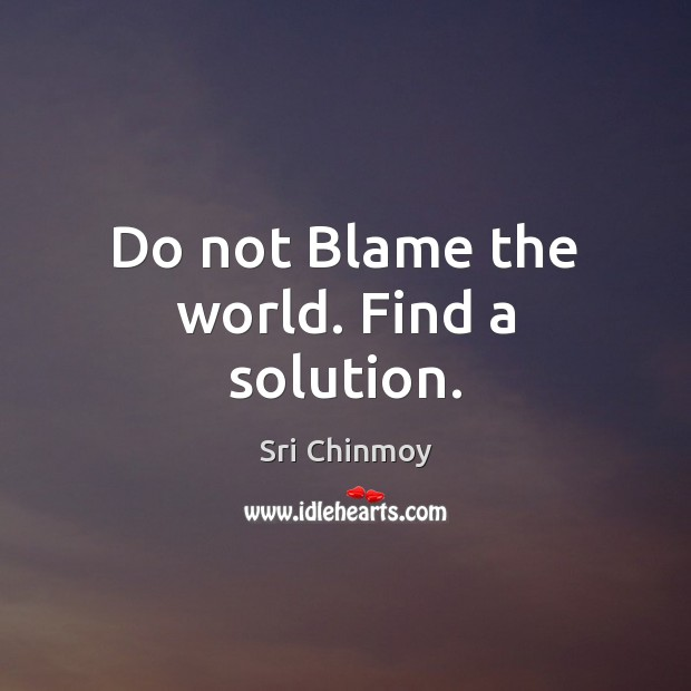 Do not Blame the world. Find a solution. Image